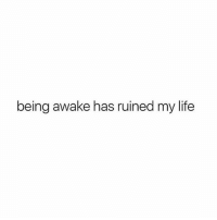 Life, Memes, and 🤖: being awake has ruined my life Literally. Follow @psychoexgirlfriend @psychoexgirlfriend @psychoexgirlfriend @psychoexgirlfriend