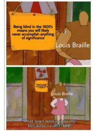 *⠠⠇⠁⠥⠛⠓⠎ ⠊⠝ ⠠⠃⠗⠁⠊⠇⠇⠑*: Being blind in the 1800's  means you will likel  never accomplish anything  of significance  Louis Braille  Being blind in the 1800s  means you will  never accomplish  Louis Braille  That sign wont stop Ime  because I can't see *⠠⠇⠁⠥⠛⠓⠎ ⠊⠝ ⠠⠃⠗⠁⠊⠇⠇⠑*