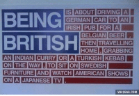 Thanks for sorting by new: BEING  BRITISH  IS ABOUT DRIVING  THEN TRAVELLING  HOMEGRABBING  THE WAYTO SIT ON SWEDISH  FURNITURE AND WATCH AMERICAN SHOWS  ON A JAPANESE TV  ON  VIA 9GAG.COM Thanks for sorting by new