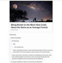 "Community, Jay, and Kkk: Being Buried on the Moon Now Costs  About the same as an Average Funeral  vice com  fido fortitude  tardis mind-palace:  the black-jay:  fuks:  I am ready to die  What really want to know, is does the body decompose? Does it just stay  there forever? I'm not an expert on moon science, but I want answers.  moon science fact: since there is little to no atmosphere on the moon, your  body would probably not decompose, but it would get hit with like hella  amounts of radiation from the sun and be kinda radioactive  I've alvays wanted my corpse to be eternal and radioactive dude the daily stormer is so gross there are literally articles about ""how to be a n****r on twitter"" and it's basically telling people to make fake twitter accounts to start chaos in the black twitter community please kill the ""alt right"" or better known as neo nazis and the kkk"