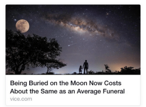 Jay, Tumblr, and Black: Being Buried on the Moon Now Costs  About the Same as an Average Funeral  vice.com fidefortitude: tardis-mind-palace:  the-black-jay:  fuks:  I am ready to die  What I really want to know, is does the body decompose? Does it just stay there forever? I'm not an expert on moon science, but I want answers.  moon science fact: since there is little to no atmosphere on the moon, your body would probably not decompose, but it would get hit with like hella amounts of radiation from the sun and be kinda radioactive  I've always wanted my corpse to be eternal and radioactive