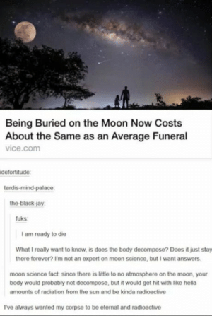 Well that's cool: Being Buried on the Moon Now Costs  About the Same as an Average Funeral  vice.com  defortitude:  tardis-mind-palace:  the-black-jay  fuks  I am ready to die  What I really want to know, is does the body decompose? Does it just  there forever? I'm not an expert on moon science, but I want answers.  moon science fact since there is little to no atmosphere on the moon, your  body would probably not decompose, but it would get hit with like hella  amounts of radiation from the sun and be kinda radioactive  I've always wanted my corpse to be eternal and radioactive Well that's cool