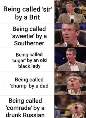 https://t.co/uNe0sYrW7H: Being called 'sir'  by a Brit  Being called  'sweetie' by a  Southerner  Being called  'sugar' by an old  black lady  Being called  'champ' by a dad  Being called  'comrade' by a  drunk Russian https://t.co/uNe0sYrW7H