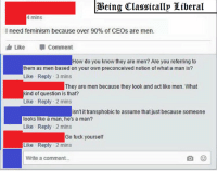 Memes, 🤖, and Ceo: Being Classicallp Liberal  4 mins  I need feminism because over 90% of CEOS are men.  Like  Comment  How do you know they are men? Are you referring to  them as men based on your own preconceived notion of what a man is?  Like Reply 3 mins  They are men because they look and act like men. What  kind of question is that?  Like Reply 2 mins  isn't it transphobic to assume that just because someone  looks like a man, he's a man?  Like Reply 2 mins  Go fuck yourself  Like Reply 2 mins  Write a comment. --=Crimson=--