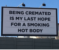 Dank, Smoking, and Hope: BEING CREMATED  IS MY LAST HOPE  FOR A SMOKING  HOT BODY My last hope