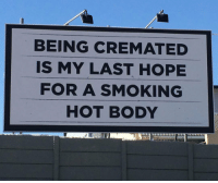 Smoking, Hope, and Hot: BEING CREMATED  IS MY LAST HOPE  FOR A SMOKING  HOT BODY <p>Last Hope.</p>