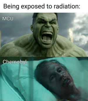 It do be like that: Being exposed to radiation:  MCU:  Chernobyl It do be like that