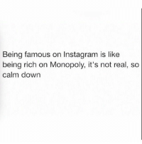 Being Rich, Funny, and Instagram: Being famous on Instagram is like  being rich on Monopoly, it's not real, so  calm down @memes