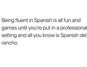 No pues esta cabron: Being fluent in Spanish is all fun and  games until you're put in a professional  setting and all you know is Spanish del  rancho. No pues esta cabron