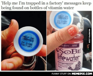 This is the scariest joke ever or the smartest way of getting helpomg-humor.tumblr.com: being found on bottles of vitamin water  HELP ME  TRAPPED  'Help me I'm trapped in a factory' messages keep  IN SOBE  FACT ORY  HELP ME  TRAPPED  IN SOBE  FACT ORY  NO A CA  SATETN  cal PER BOTTLE  SOBE  lifewater  CAI RASPBERRY  forwthother notural flovors  Vtmin C  FUNNY STUFF ON MEMEPIX.COM  MEMEPIX.COM This is the scariest joke ever or the smartest way of getting helpomg-humor.tumblr.com