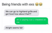 Ex's, Food, and Friends: Being friends with exs  We can go to highland grille and  get food how about that??  ok ur paying cus u cheated on  me  Alright seems fair