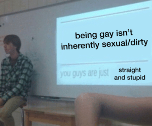 Dirty, Gay, and You: being gay isn't  inherently sexual/dirty  you guys are just  straight  and stupid