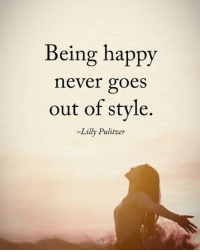 Being happy never goes out of style. - Lily Pulitzer positiveenergyplus: Being happy  never goes  out of stvle.  Lilly Pulitzer Being happy never goes out of style. - Lily Pulitzer positiveenergyplus