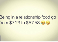 Food, In a Relationship, and Real: Being in a relationship food go  from $7.23 to $57.58 Real talk 😂💯 https://t.co/eNOF0XupOf