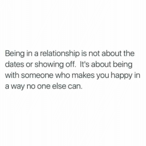 showing off: Being in a relationship is not about the  dates or showing off. It's about being  with someone who makes you happy in  a way no one else can.