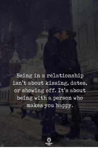 Happy, In a Relationship, and Who: Being in a relationship  isn't about kissing, dates.,  or showing off. It's about  being with a person who  makes you happy.