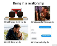 Dank, Friends, and Meme: Being in a relationship  What friends think we do  What parents think we do  Where do you wanna eat?  You pick  I don't mind anything  So where?  What we actually do  What I think we do  memes.com The reality of relationships.