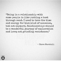 "Energy, Journey, and Love: ""Being in a relationship with  some people is like pushing a boat  through sand. I used to have the time  and energy for that kind of nonsense,  but not anymore. Relationships should  be a wonderful journey of exploration  and love; not grinding resistance.""  - Steve Maraboli"