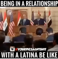 Be Like, Memes, and In a Relationship: BEING IN A RELATIONSHIP  YOURPICSAINTSHIT  WITH A LATINA BE LIKE datealatinatheysaid