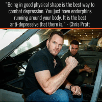 """Chris Pratt, Best, and Depression: """"Being in good physical shape is the best way to  combat depression. You just have endorphins  running around your body. It is the best  anti-depressive that there IS. -Chris Pratt Couldn't agree more 💪🏼"""