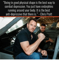 """Chris Pratt, Memes, and Best: """"Being in good physical shape is the best way to  combat depression. You just have endorphins  running around your body. It isthe best  anti-depressive that there is."""" Chris Pratt The Best Antidepressant 💯💪"""