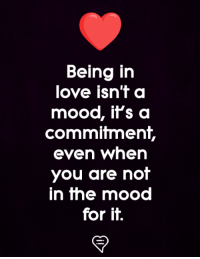 in love: Being in  love isn't a  mood, it's a  commitment,  even when  you are not  in the mood  for it.