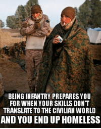 Meme WAR: BEING INFANTRY PREPARESYOU  FOR WHEN YOUR SKILLS DONT  TRANSLATE TO THE CIVILIAN WORLD  AND YOU END UP HOMELESS Meme WAR