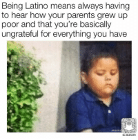 Memes, Omg, and Parents: Being Latino means always having  to hear how your parents grew up  poor and that you're basically  ungrateful for everything you have  SC: BLSNAPZ Omg 😂😂😂😂