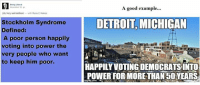 (GC): Being Liberal  November 30  A good example...  (M) Very well defined  with Russ E Hanes  Stockholm Syndrome  DETROIT, MICHIGAN  Defined:  A poor person happily  voting into power the  very people who want  to keep him poor.  HAPPILYVOTINGDEMOCRATSINTO.  POWER FOR MORETHAN50 YEARS  inmathp.com (GC)