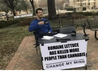 Memes, Cannabis, and Change: BEING LIBERTARIAN  ROMAINE LETTUCE  HAS KILLED MORE  PEOPLE THAN CANNABIS  CHANGE MY MIND (LC)