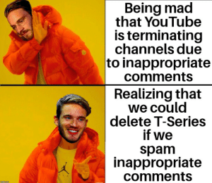 Time to die: Being mad  that YouTube  is terminating  channels due  to inappropriate  comments  Realizing that  we could  delete T-Series  if we  spam  inappropriate  comments Time to die