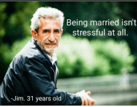 Marriage: Being married isn't  stressful at all  -Jim. 31 years old