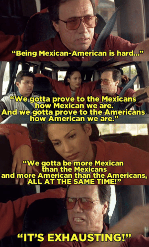"""American, Time, and Mexican: """"Being Mexican-American is hard.""""  35  We gotta prove to the Mexicans  how Mexican we are.  And we gotta prove to the Americans  how American we are.  """"We gotta be more Mexican  than the Mexicans  and more American than the Americans,  ALL AT THE SAME TIME!""""  """"IT'S EXHAUSTING! How I feel as a Mexican-American on this sub, hijole!"""