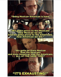 "Memes, American, and Time: ""Being Mexican-American is hard..""  We gotta prove to the Mexicans  how Mexican we are.  And we gotta prove to the Amerićans  how American we are.  ""We gotta be more Mexican  han the Mexicans  and more American than the Americans  ALL AT THE SAME TIME!""  ""IT'S EXHAUSTING!"" Truth!! 😥 MexicansProblemas"