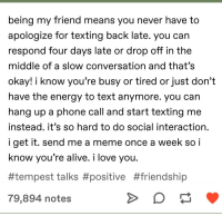 Alive, Energy, and Love: being my friend means you never have to  apologize for texting back late. you can  respond four days late or drop off in the  middle of a slow conversation and that's  okay! i know you're busy or tired or just don't  have the energy to text anymore. you can  hang up a phone call and start texting me  instead. it's so hard to do social interaction  i get it. send me a meme once a week so i  know vou're alive. i love vou  #tempest talks#positive #friendship  79,894 notes How dare u Send me a Rage comic, after we buried you 2 YEARS AGO JEFFERY?! AND IT WASNT EVEN GOOD?!
