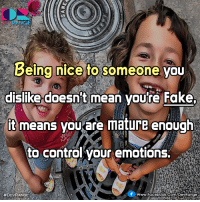 Facebook, Fake, and Memes: Being nice to someone you  dislike doesn't mean you're Fake.  it means you are mature enough  to control your emotions.  f www. Facebook.com/DevRange  ^_^