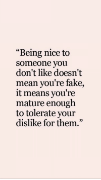 """Fake, Mean, and Nice: """"Being nice to  someone you  don't like doesn't  mean you're fake,  it means you're  mature enough  to tolerate your  dislike for them.""""  95"""