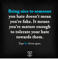 Fake, Memes, and Mean: Being nice to someone  you hate doesn't mean  you're fake. It means  you're mature enough  to tolerate your hate  towards them.  Type Yes if you agree.  Ra  RELATIONSHIP  QUOTES