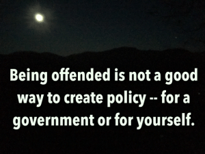 Good, Government, and Create: Being offended is not a good  way to create policy - for a  government or for yourself. Mountaintop Thoughts ...
