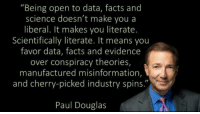 "Facts, Science, and Conspiracy: ""Being open to data, facts and  science doesn't make you a  liberal. It makes you literate.  Scientifically literate. It means you  favor data, facts and evidence  over conspiracy theories,  manufactured misinformation,  and cherry-picked industry spins.""  Paul Douglas March for science!  Be there!  Being Liberal"