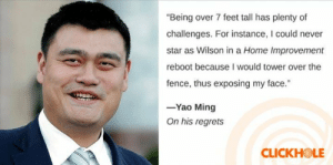 """me irl: """"Being over 7 feet tall has plenty of  challenges. For instance, I could never  star as Wilson in a Home Improvement  reboot because I would tower over the  fence, thus exposing my face.""""  -Yao Ming  On his regrets  CLICKHOLE me irl"""