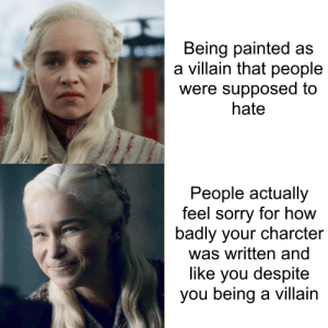Sorry, Appreciate, and Villain: Being painted as  villain that people  were supposed to  hate  People actually  feel sorry for how  badly your charcter  was written and  like you despite  you being a villain Season 8 acutally got me to like and appreciate Dany