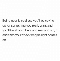 Funny, Cool, and Guess: Being poor is cool cus you'll be saving  up for something you really want and  you'll be almost there and ready to buy it  and then your check engine light comes  on Guess I can't have nice things😩