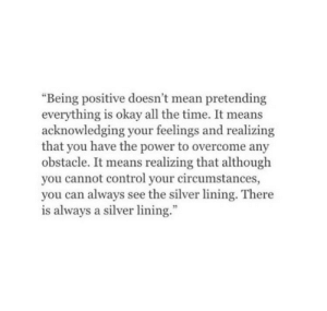 "Control, Mean, and Okay: ""Being positive doesn't mean pretending  everything is okay all the time. It means  acknowledging your feelings and realizing  that you have the power to overcome any  obstacle. It means realizing that although  you cannot control your circumstances,  you can always see the silver lining. There  is always a silver lining."