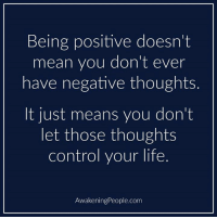 positive: Being positive doesn't  mean you don't ever  have negative thoughts.  t just means you don't  let those thoughts  control your life.  AwakeningPeople.com