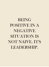 Naive, Leadership, and  Positive: BEING  POSITIVE IN A  NEGATIVE  SITUATION IS  NOT NAIVE. IT'S  LEADERSHIP