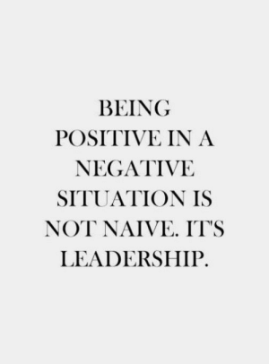 Naive, Leadership, and  Positive: BEING  POSITIVE IN A  NEGATIVE  SITUATION IS  NOT NAIVE IT'S  LEADERSHIP.