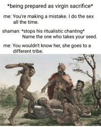 Sex, Virgin, and Time: *being prepared as virgin sacrifice*  me: You're making a mistake. I do the sex  shaman: *stops his ritualistic chanting*  all the time  Name the one who takes your seed  me. You wouldn t Know ner, she goes to a  different tribe You wouldnt know her