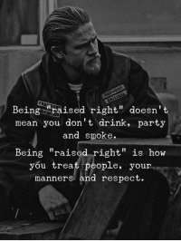 "Party, Respect, and Mean: Being ""raised right"" doesn't  mean you don't drink, party  and smoke.  Being ""raised right"" is how  you treat people, your  manners and respect"