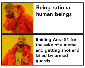 Drake, Meme, and Reddit: Being rational  human beings  Raiding Area 51 for  the sake of a meme  and getting shot and  killed by armed  guards Drake (feat. aliens)